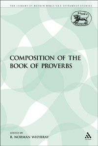The Library of Hebrew Bible/Old Testament Studies: Composition of the Book of Proverbs, R. Norman Whybray