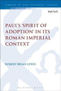 The Library of New Testament Studies: Paul's 'Spirit of Adoption' in its Roman Imperial Context, Robert Brian Lewis