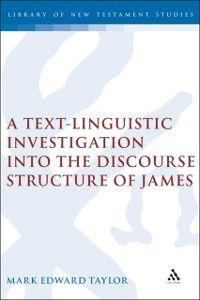The Library of New Testament Studies: Text-Linguistic Investigation into the Discourse Structure of James, Mark E. Taylor