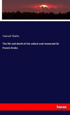 The life and death of the valiant and renowned Sir Francis Drake, Samuel Clarke