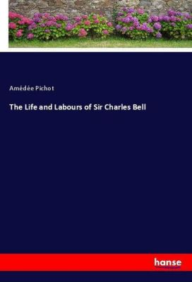 The Life and Labours of Sir Charles Bell, Amédée Pichot