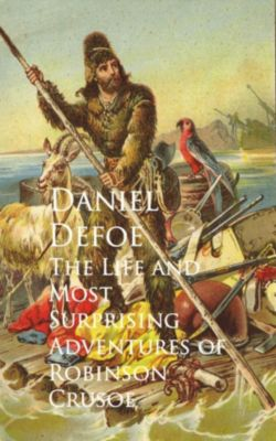 The Life and Most Surprising Adventures of Robinson Crusoe, Daniel Defoe