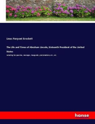 The Life and Times of Abraham Lincoln, Sixteenth President of the United States, Linus Pierpont Brockett