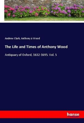 The Life and Times of Anthony Wood, Andrew Clark, Anthony à Wood