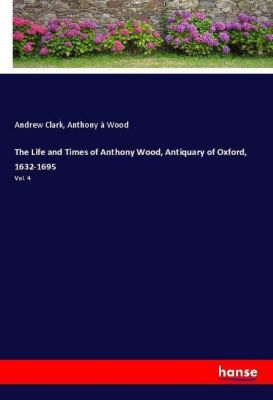 The Life and Times of Anthony Wood, Antiquary of Oxford, 1632-1695, Andrew Clark, Anthony à Wood