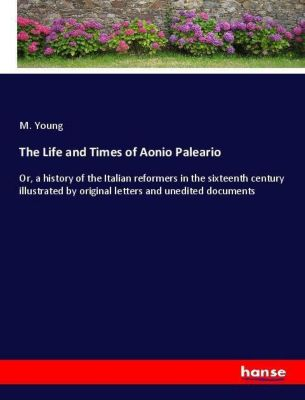 The Life and Times of Aonio Paleario, M. Young