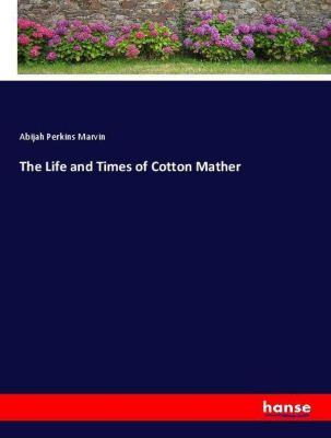 The Life and Times of Cotton Mather, Abijah Perkins Marvin