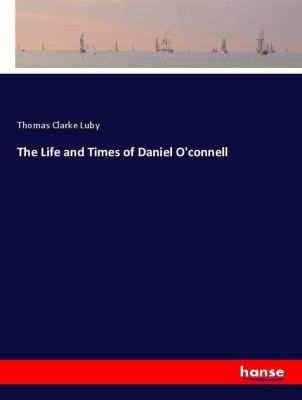The Life and Times of Daniel O'connell, Thomas Clarke Luby
