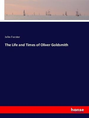 The Life and Times of Oliver Goldsmith, John Forster