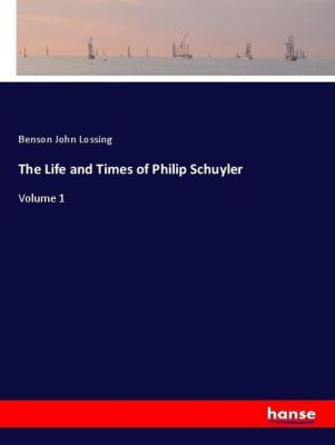 The Life and Times of Philip Schuyler, Benson John Lossing