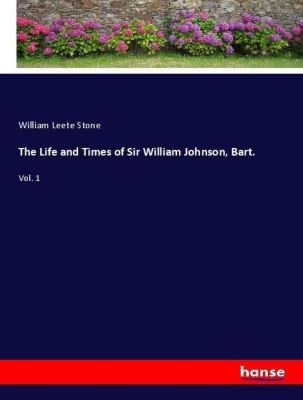 The Life and Times of Sir William Johnson, Bart., William Leete Stone