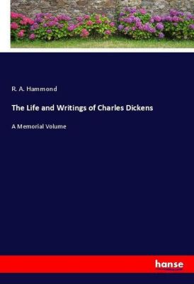 The Life and Writings of Charles Dickens, R. A. Hammond