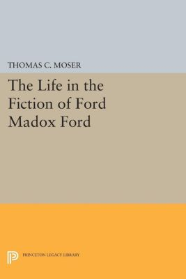 The Life in the Fiction of Ford Madox Ford, Thomas C. Moser