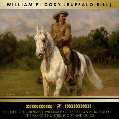 The Life of Honorable William F. Cody, Known as Buffalo Bill The Famous Hunter, Scout and Guide, William F. Cody