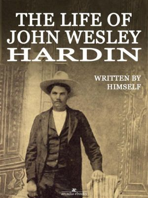 The Life of John Wesley Hardin (Illustrated), John Wesley Hardin