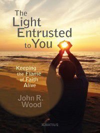 The Light Entrusted to You, John R. Wood