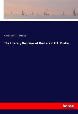 The Literary Remains of the Late C.F.T. Drake, Charles F. T. Drake