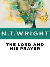 The Lord and His Prayer, N. T. Wright