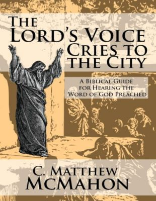 The Lord's Voice Cries to the City: A Biblical Guide for Hearing the Word of God Preached, C. Matthew McMahon