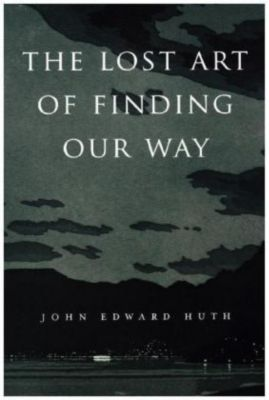 The Lost Art of Finding Our Way, John E. Huth