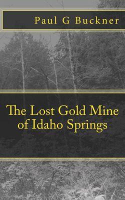 The Lost Gold Mine of Idaho Springs, Paul G Buckner