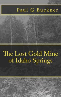 The Lost Gold Mine of Idaho Springs, Paul G Buckner