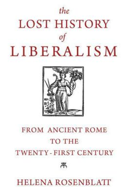 The Lost History of Liberalism - From Ancient Rome to the Twenty-First Century, Helena Rosenblatt