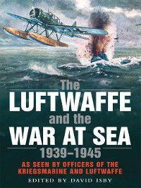 The Luftwaffe and the War at Sea, David Isby