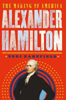 The Making of America: Alexander Hamilton, Teri Kanefield