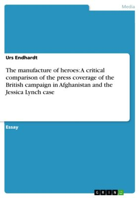 The manufacture of heroes: A critical comparison of the press coverage of the British campaign in Afghanistan and the Jessica Lynch case, Urs Endhardt
