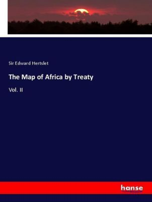 The Map of Africa by Treaty, Sir Edward Hertslet