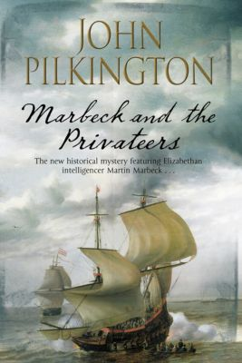 The Martin Marbeck Mysteries: Marbeck and the Privateers, John Pilkington