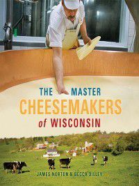 The Master Cheesemakers of Wisconsin, James Norton, Becca Dilley