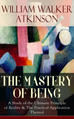 THE MASTERY OF BEING - A Study of the Ultimate Principle of Reality & The Practical Application Thereof, William Walker Atkinson
