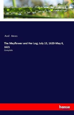 The Mayflower and Her Log; July 15, 1620-May 6, 1621, Azel Ames