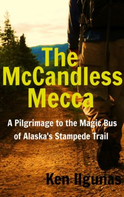 The McCandless Mecca: A Pilgrimage To The Magic Bus Of The Stampede Trail, Ken Ilgunas