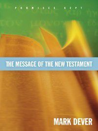 The Message of the New Testament (Foreword by John MacArthur), Mark Dever