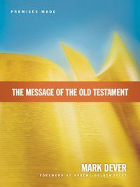 The Message of the Old Testament (Foreword by Graeme Goldsworthy), Mark Dever