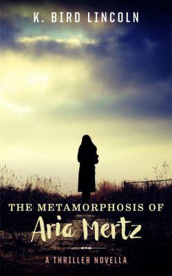 The Metamorphosis of Aria Mertz, K. Bird Lincoln