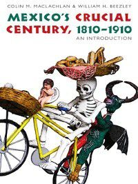The Mexican Experience: Mexico's Crucial Century, 1810-1910, Colin MacLachlan, William Beezley