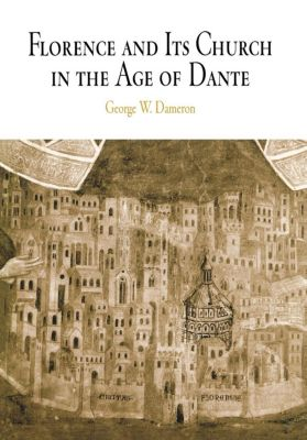 The Middle Ages Series: Florence and Its Church in the Age of Dante, George W. Dameron