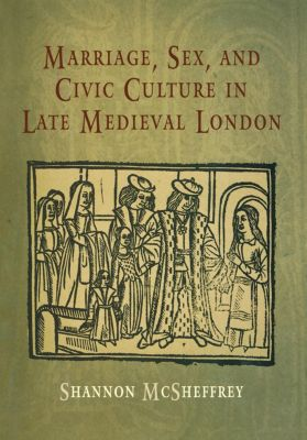 The Middle Ages Series: Marriage, Sex, and Civic Culture in Late Medieval London, Shannon McSheffrey