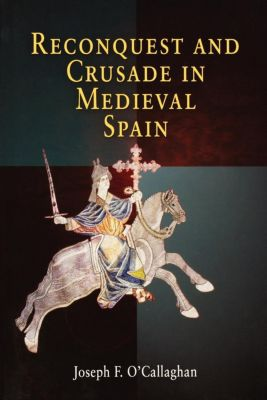 The Middle Ages Series: Reconquest and Crusade in Medieval Spain, Joseph F. O'Callaghan