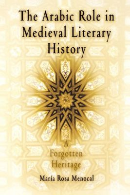 The Middle Ages Series: The Arabic Role in Medieval Literary History, María Rosa Menocal