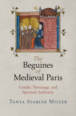 The Middle Ages Series: The Beguines of Medieval Paris, Tanya Stabler Miller