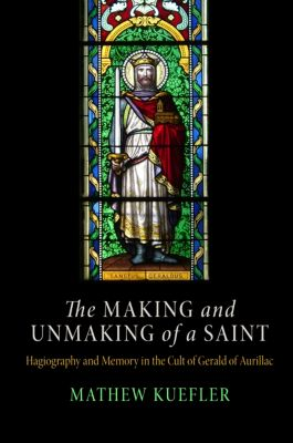 The Middle Ages Series: The Making and Unmaking of a Saint, Mathew Kuefler
