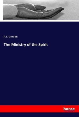 The Ministry of the Spirit, A.J. Gordon