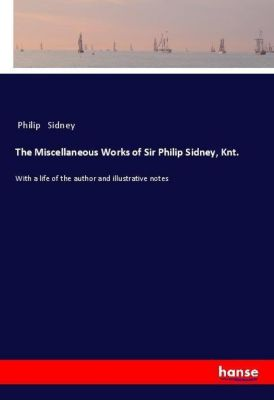 The Miscellaneous Works of Sir Philip Sidney, Knt., Philip Sidney