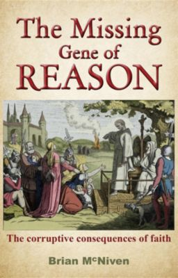 The Missing Gene Of Reason - the corruptive consequences of faith, Brian McNiven