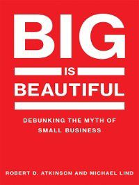 The MIT Press: Big Is Beautiful, Michael Lind, Robert D. Atkinson
